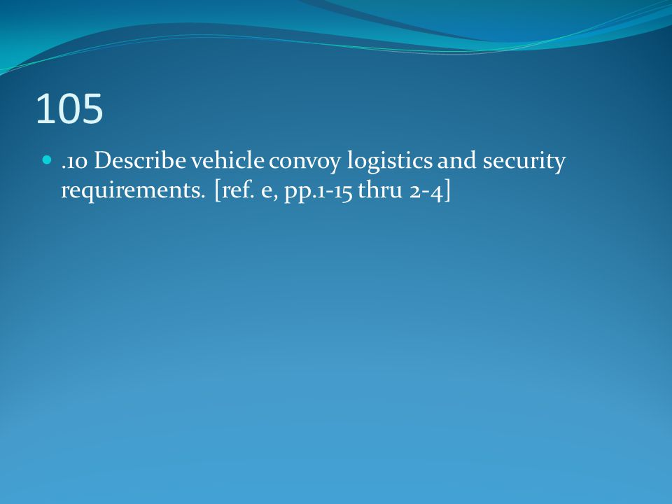 105 .10 Describe vehicle convoy logistics and security requirements. [ref. e, pp.1-15 thru 2-4]